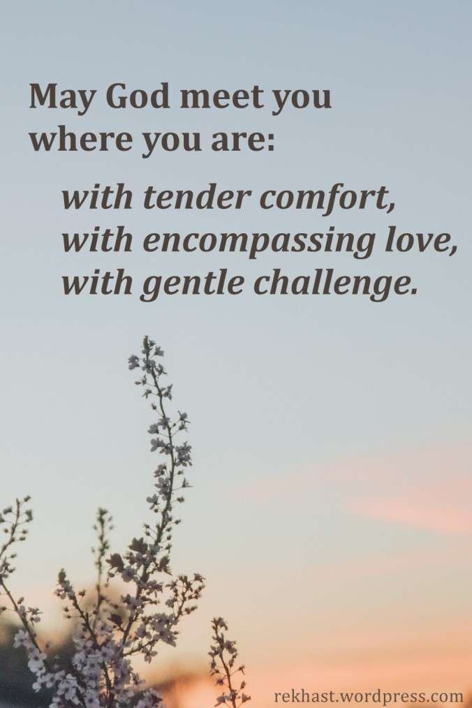 May God meet you where you are: with tender comfort, with encompassing love, with gentle challenge.